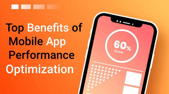 Top Benefits of Mobile App Performance Optimization